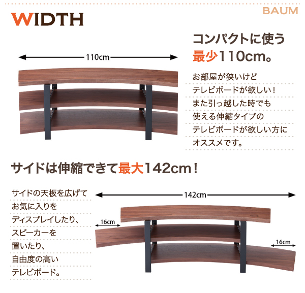 伸縮自在可能なテレビボード。横幅はコンパクトに使える110cm。2段目と3段目は左右に天板を広げて最大142cmに。お気に入りをディスプレイしたり、スピーカーを置いたり、自由度の高いテレビボード。