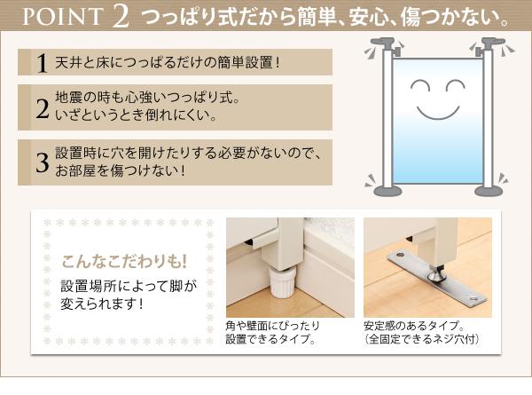 天井と床につっぱるだけの簡単設置!自信の時も心強いつっぱり式。いざというとき倒れにくいから安心。設置時に穴を開けたりする必要がないので、お部屋を傷つけない。