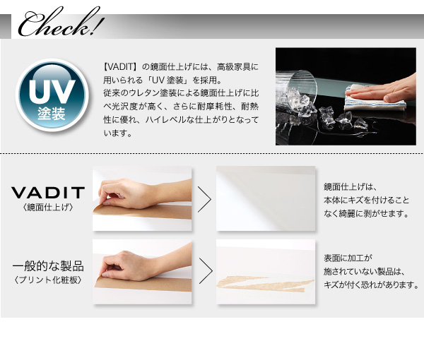 【VADIT】の鏡面仕上げには、高級家具に用いられる「UV塗装」を採用。従来のウレタン塗装による鏡面仕上げに比べ光沢度が高く、さらに耐摩耗性、耐熱性等に優れたハイレベルな仕上がりとなっています。